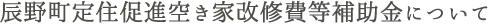 辰野町定住促進空き家改修費等補助金について